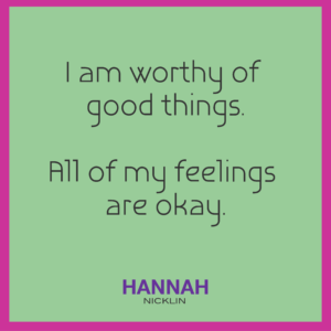 I am worthy of good things. All of my feelings are okay.